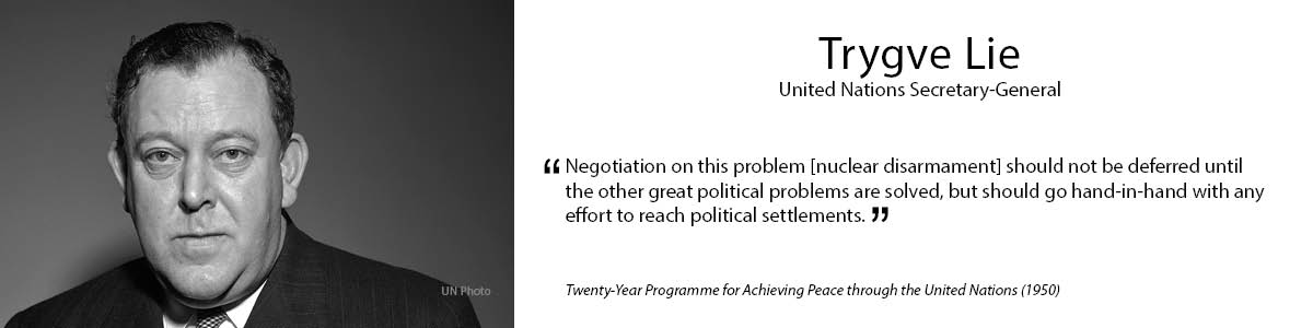 "1.	Trygve Lie    ""Negotiation on this problem [nuclear disarmament] should not be deferred until the other great political problems are solved, but should go hand-in-hand with any effort to reach political settlements."" - Twenty-Year Programme for Achieving Peace through the United Nations"" (1950)"