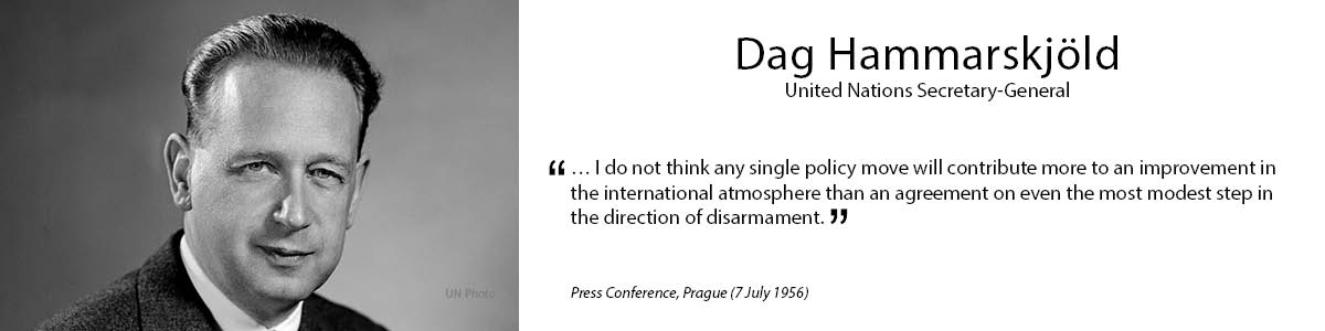 """2.Dag Hammarskjöld """"…I do not think any single policy move will contribute more to an improvement in the international atmosphere than an agreement on even the most modest step in the direction of disarmament.""""  - Press Conference, Prague (7 July 1956)"""