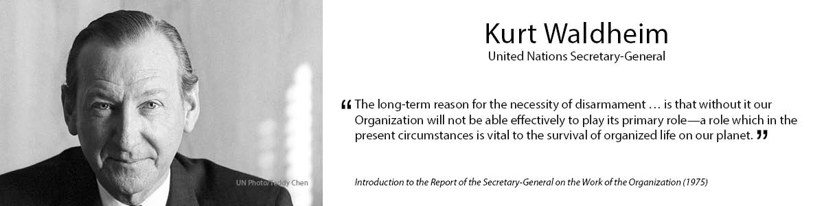 "4.	Kurt Waldheim ""The long-term reason for the necessity of disarmament… is that without it our Organization will not be able effectively to play its primary role – a role which in the present circumstances is vital to the survival of organized life on our planet."" – Introduction to the Report of the Secretary-General on the Work of the Organization (1975)"