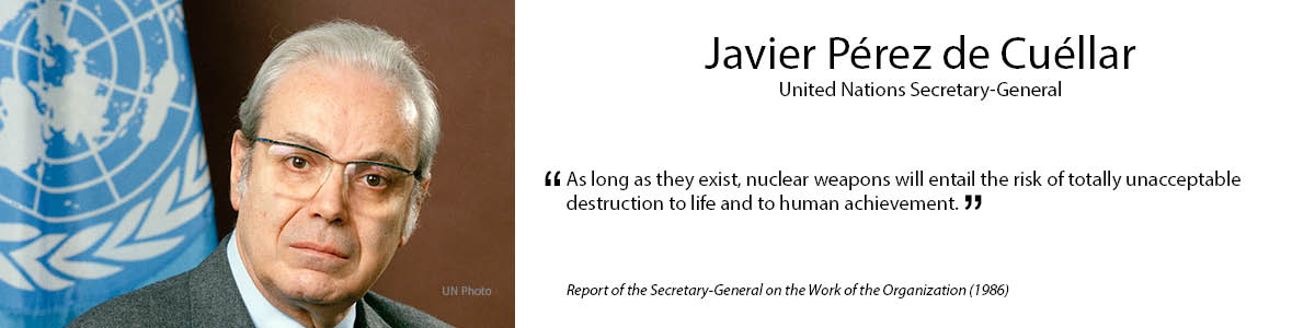 "5.	Javier Pérez de Cuéllar  ""As long as they exist, nuclear weapons will entail the risk of totally unacceptable destruction to life and to human achievement."" – Report of the Secretary-General on the Work of the Organization (1986)"