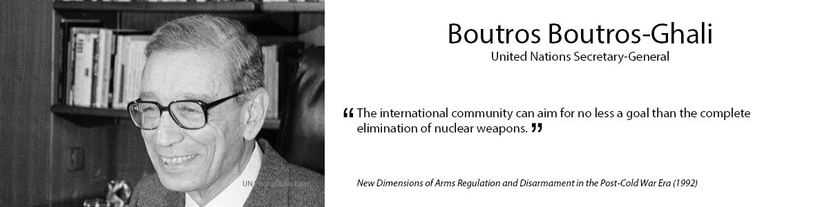 "6.	Boutros Boutros-Ghali  ""The international community can aim for no less a goal than the complete elimination of             nuclear weapons."" – New Dimensions of Arms Regulation and Disarmament in the Post-Cold War Era (1992)"