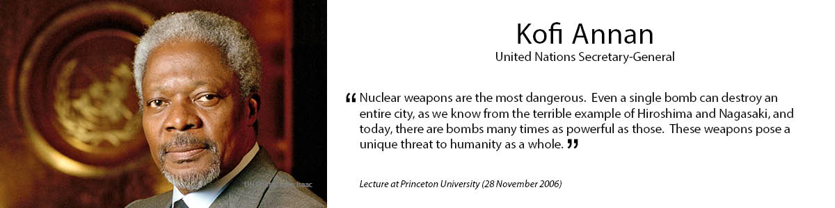 "7.	Kofi Annan ""Nuclear weapons are the most dangerous.  Even a single bomb can destroy an entire city, as we know from the terrible example of Hiroshima and Nagasaki, and today, there are bombs many times as powerful as those.  These weapons pose a unique threat to humanity as a whole."" – Lecture at Princeton University (28 November 2006)"