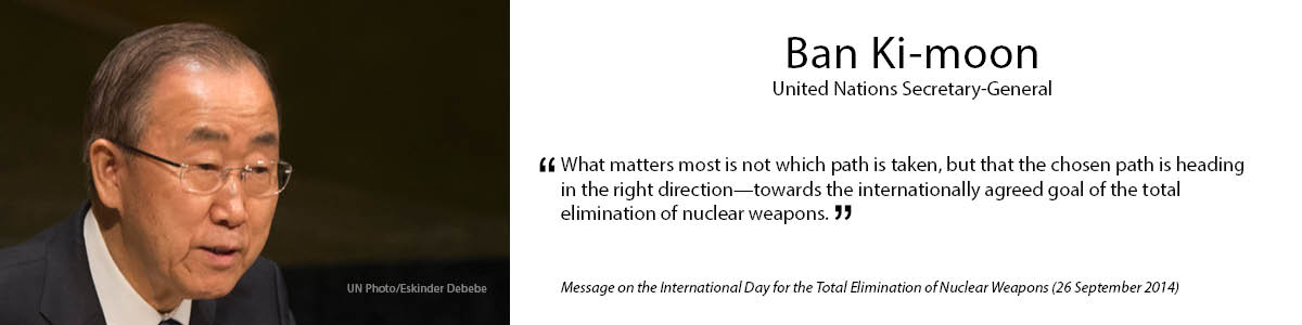"8.	Ban Ki-moon  ""What matters most is not which path is taken, but that the chosen path is heading in the right direction – towards the internationally agreed goal of the total elimination of nuclear weapons."" – Message on the International Day for the Total Elimination of Nuclear Weapons (26 September 2014)"