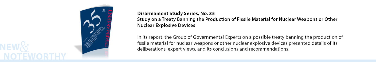 In its report, the Group of Governmental Experts on a possible treaty banning the production of fissile material for nuclear weapons or other nuclear explosive devices presented details of its deliberations, expert views, and its conclusions and recommendations.