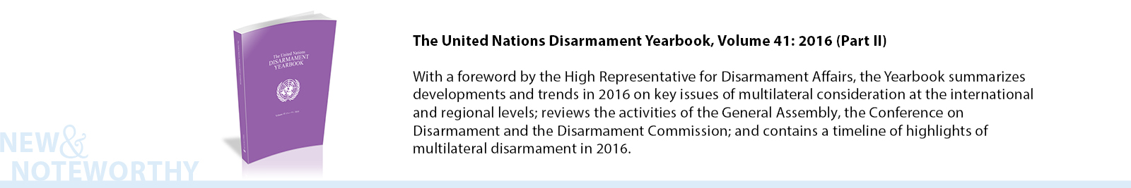With a foreword by the High Representative for Disarmament Affairs, the Yearbook summarizes developments and trends in 2016 on key issues of multilateral consideration at the international and regional levels; reviews the activities of the General Assembly, the Conference on Disarmament and the Disarmament Commission; and contains a timeline of highlights of multilateral disarmament in 2015.