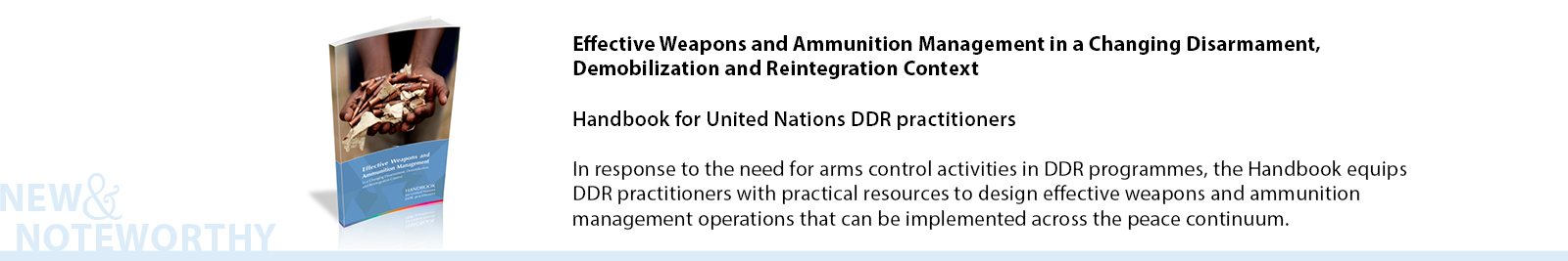 The Handbook builds on good practices and innovative approaches developed in the field, while taking into consideration the most recent international arms regulation standards. It responds to the greater need for arms control activities in disarmament, demobilization and reintegration (DDR) programmes, including weapons and ammunition management at the community level as part of community violence reduction projects. The material presented here equips DDR practitioners with practical resources to design effective weapons and ammunition management operations that can be implemented across the peace continuum.