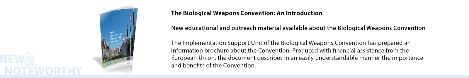 The Implementation Support Unit of the Biological Weapons Convention (BWC) which is based within the United Nations Office for Disarmament Affairs has prepared an information brochure about the Convention. Produced with financial assistance from the European Union, the document describes in an easily understandable manner the importance and benefits of the Convention.
