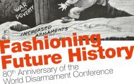 Fashioning Future History: 80th Aniversary of the World Disarmament Conference